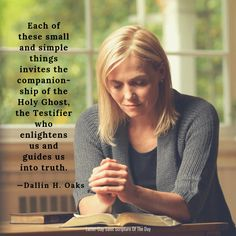 Each of these small and simple things invites the companionship of the Holy Ghost, the Testifier who enlightens us and guides us into truth. Lds Quotes, Encouragement Quotes, Quotes 2016, Mormon Quotes, Latter Days, Latter Day Saints, Relief Society Lessons, Oaks Day, Young Women Lessons