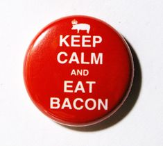 Keep Calm and Eat Bacon-- for my sister who loves bacon?  1 inch Button Pin or Magnet by snottub, $1.25