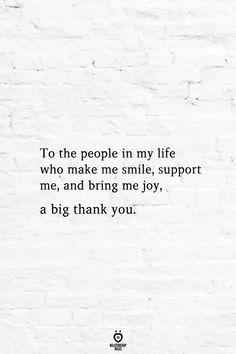 To The People In My Life Who Make Me Smile, Support Me, And Bring Me Joy, A Big Thank You