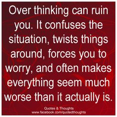 Over thinking can ruin you. It confuses the situation, twists things around, forces you to worry, and often makes everything seem much worse than it actually is.