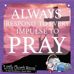 ✞♡✞ Always respond to every impulse to Pray. Amen...Little Church Mouse 20 March 2016 ✞♡✞