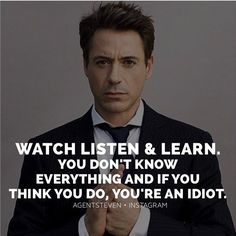 Watch listen and learn. You don't know everything and if you think you do, you're an idiot.