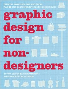 Graphic Design for Nondesigners: Essential Knowledge, Tips, and Tricks, Plus 20 Step-by-Step Projects for the Design Novice: Tony Seddon, Jane Waterhouse, Rick Landers: 9780811868310: Amazon.com: Books