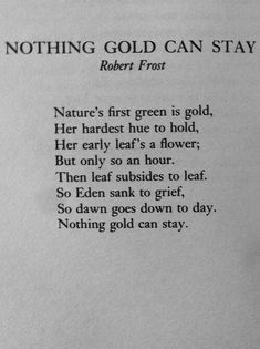 Nothing Gold Can Stay - Robert Frost : : : At least we have the day old friend. Ahh this poem reminds me of the outsiders i love that book so much Poem Quotes, Words Quotes, Life Quotes, Sayings, The Words, Pretty Words, Beautiful Words, Quotes Literature, Robert Frost Poems