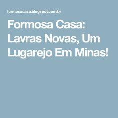 Formosa Casa: Lavras Novas, Um Lugarejo Em Minas!