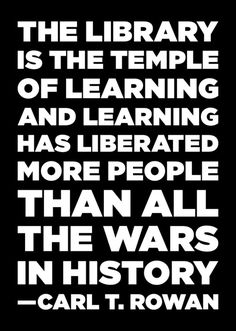 The #library is the temple of #learning and learning has #liberated more people than all the wars in #history. Carl T. #Rowan