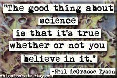 The good thing about science is that it's true whether or not you believe in it. ~ Neil deGrasse Tyson