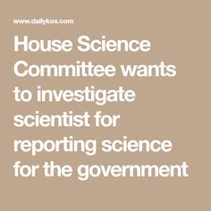 House Science Committee wants to investigate scientist for reporting science for the government