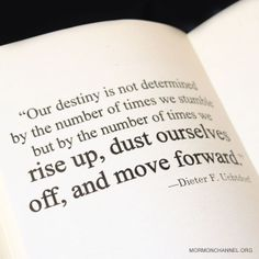"LDS Quotes: ""Our destiny is not determined by the number of times we stumblebut by the number of times we rise up, dust ourselves off, and move forward."" —Deiter F. Uchtdorf"