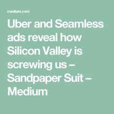 Uber and Seamless ads reveal how Silicon Valley is screwing us – Sandpaper Suit – Medium