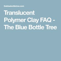 Translucent Polymer Clay FAQ - The Blue Bottle Tree