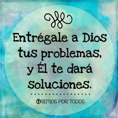 Entrégale a Dios tus problemas, Él te dará soluciones.