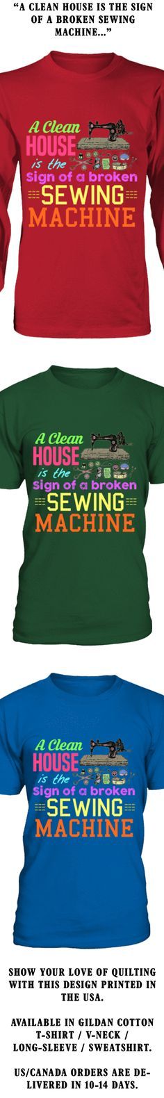 A Clean House Is The Sign Of A Broken Sewing Machine...  Show your love of Quilting with this design printed in the USA.  Available in Gildan Cotton T-Shirt / V-Neck / Long-Sleeve / Sweatshirt.   US/Canada orders are delivered in 10-14 days.