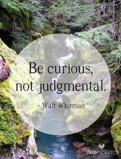 Be curious, not judgemental. ~Walt Whitman    Sharing thanks to From Scratch
