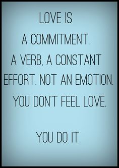 love is a commitment. Love is a verb, a constant effort. What it is not is an emotion.