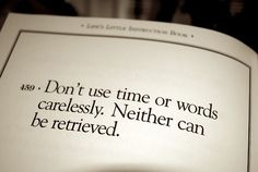 Don't use time or words carelessly. Neither can be retrieved.