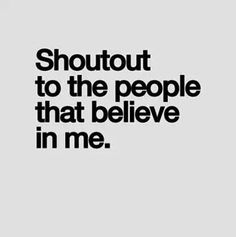 Remember there are always people that believe in you!