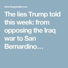 The lies Trump told this week: from opposing the Iraq war to San Bernardino