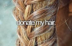 Donate my hair... Because It's just hair!  The hair grow again, and can make smile to someone!