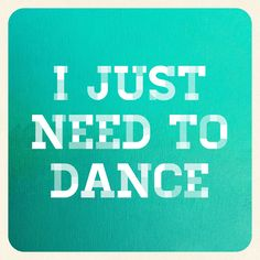 i just need to dance
