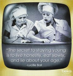 The Secret to staying young is to live honestly, eat slowly, and lie about your age. Lucille Ball