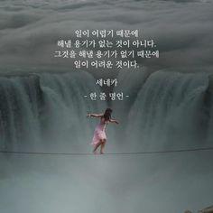 일이 어렵기 때문에 해낼 용기가 없는 것이 아니다. 그것을 해낼 용기가 없기 때문에 일이 어려운 것이다. 세네카 from 한 줄 명언 Wise Quotes, Famous Quotes, Inspirational Quotes, Korea Quotes, Good Sentences, Korean Words, Self Confidence Quotes, Love Words, How To Memorize Things