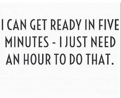 I can get ready in five minutes - I just need an hour to do that.