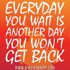 Everyday you wait is another day you won't get back. | Flickr - Photo Sharing!