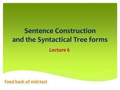 Sentence Construction and the Syntactical Tree forms Lecture 6 Feed back of mid-test.