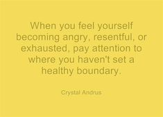 This is so true! When you feel yourself becoming angry, resentful, or exhausted, pay attention to where you haven't set a healthy boundary. Great Quotes, Quotes To Live By, Me Quotes, Inspirational Quotes, Motivational Message, Famous Quotes, Daily Quotes, Wisdom Quotes, Cool Words