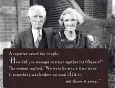 old couple - 65 years marrige - if something was broken we would fix it, not throw it away.