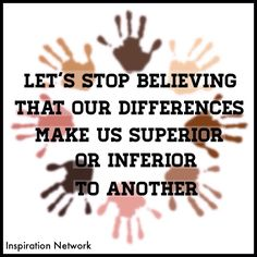 """""""Let's stop believing that our differences make us superior or inferior to another."""""""
