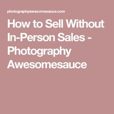 How to Sell Without In-Person Sales - Photography Awesomesauce