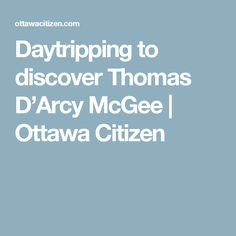 Daytripping to discover Thomas D'Arcy McGee | Ottawa Citizen