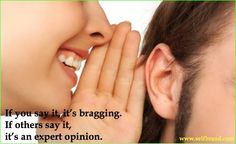 if you say it, it's bragging. If other say it, it's an expert opinion.