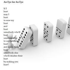 An Eye for an Eye is a pain poem, a reflection on how to deal with pain, revenge and the consequences, the domino effect, of our actions. Domino Effect, Someone Elses, Revenge, It Hurts, Poems, Make It Yourself, How To Make, Poetry, Verses