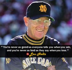 """""""You're never as good as everyone tells you when you win, and you're never as bad as they say when you lose. Nd Football, Football Quotes, Notre Dame Football, College Football, Baseball, Lou Holtz, Go Irish, Fighting Irish, Vintage Football"""