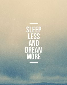_Sleep_Less_Dream More and then GO DO IT