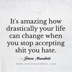 It's amazing how drastically your life can change when you stop accepting shit you hate. - Steve Maraboli