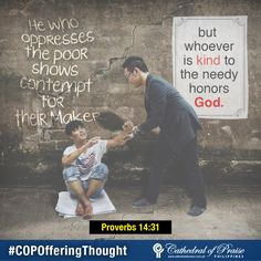 "Proverbs 14:31 ""He who oppresses the poor shows contempt for their Maker, but whoever is kind to the needy honors God."""
