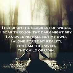 I fly upon the blackest of wings, I soar through the dark night sky, I answer no call but my own, I alone forge my reality, For I AM the Raven, The Child Of ODIN. <3