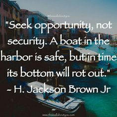 Seek opportunity, not security. A boat in the harbor is safe, but in time its bottom will rot out. Photo by : Joshua Newton