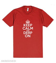 Keep Calm and Derp On. Funny Derp t-shirt. #Skreened @skreened