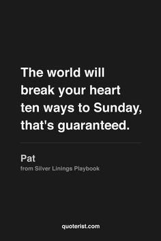 """The world will break your heart ten ways to Sunday, that's guaranteed."" - Pat from #SilverLiningsPlaybook. #moviequotes #movies"
