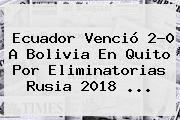 http://tecnoautos.com/wp-content/uploads/imagenes/tendencias/thumbs/ecuador-vencio-20-a-bolivia-en-quito-por-eliminatorias-rusia-2018.jpg Eliminatorias Rusia 2018. Ecuador venció 2-0 a Bolivia en Quito por Eliminatorias Rusia 2018 ..., Enlaces, Imágenes, Videos y Tweets - http://tecnoautos.com/actualidad/eliminatorias-rusia-2018-ecuador-vencio-20-a-bolivia-en-quito-por-eliminatorias-rusia-2018/