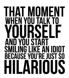 Ok,to all my co-workers who catch me talking to myself this is for you!!!! and I am pretty funny too....just stick around it gets better!