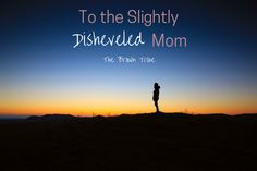To the Slightly Disheveled Mom | The Brown Tribe