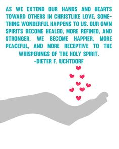 """""""As we extend our hands and hearts toward others in Christlike love, something wonderful happens to us...:"""