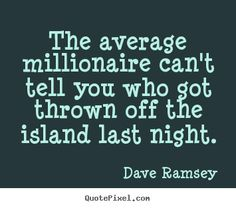 Dave Ramsey picture quotes - The average millionaire can't tell you who got thrown off the island. Dave Ramsey Quotes, Dave Ramsey Plan, Job Quotes, Real Life Quotes, Wisdom Quotes, Dave Ramsey Budget Spreadsheet, Total Money Makeover, Wealth Quotes, Millionaire Quotes