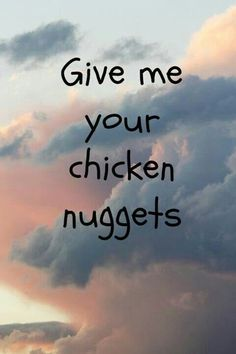 Gimme gimme gimme ur chicken nuggets